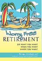 Worry free retirement : do what you want, when you want, where you want