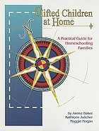 Gifted children at home : a practical guide for homeschooling families : characteristics, testing, curriculum, resources-- and much more!