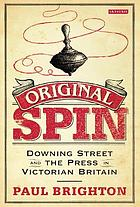 Original spin : Downing Street and the press in Victorian Britain