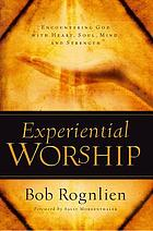 Experiential worship : encountering God with heart, soul, mind, and strength