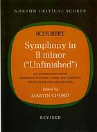 Symphony in B minor : (Unfinished) : an authoritative score, Schubert's sketches,  commentary, essays in history and analysis