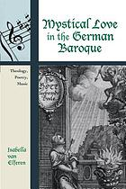 Mystical love in the German Baroque : theology, poetry, music