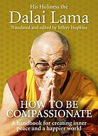 How to be compassionate : a handbook for creating inner peace and a happier world