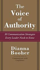 The voice of authority : 10 communication strategies every leader needs to know