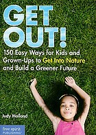 Get out! : 150 easy ways for kids and grown-ups to get into nature and build a greener future