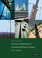 The law and business of international project finance : a resource for governments, sponsors, lawyers, and project participants