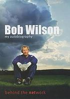 Bob Wilson : behind the network : my autobiography