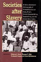 Societies after slavery : a select annotated bibliography of printed sources on Cuba, Brazil, British colonial Africa, South Africa, and the British West Indies