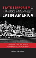 State terrorism and the politics of memory in Latin America : transmissions across the generations of post-dictatorship Uruguay, 1984-2004