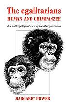 The Egalitarians, Human and Chimpanzee: An Anthropological View of Social Organization cover image