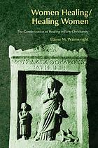 Women healing/healing women : the genderization of healing in early Christianity