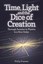 Time, light and the dice of creation : through paradox in physics to a new order