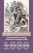 Minority victory : gilded age politics and the front porch campaign of 1888