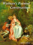 Watteau's painted conversations : art, literature, and talk in seventeenth- and eighteenth-century France