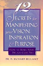 12 secrets for manifesting your vision, inspiration & purpose : how to make your dreams come true