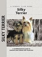 Silky Terrier : a Comprehensive Guide to Owning and Caring for Your Dog