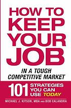 How to keep your job in a tough competitive market : 101 strategies you can use today