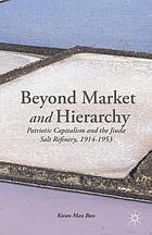 Beyond market and hierarchy : patriotic capitalism and the Jiuda salt refinery, 1914-1953