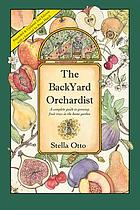 The backyard orchardist : a complete guide to growing fruit trees in the home garden