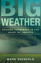 Big weather : chasing tornadoes in the heart of America