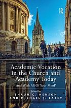 Academic vocation in the church and academy today : 'and with all of your mind'