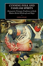 Cunning folk and familiar spirits : shamanistic visionary traditions in early modern British witchcraft and magic