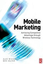 Mobile marketing : achieving competitive advantage through wireless technology