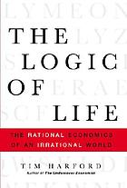 The logic of life : the rational economics of an irrational world