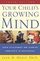 Your child's growing mind : brain development and learning from birth to adolescence