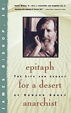 Epitaph for a desert anarchist : the life and legacy of Edward Abbey