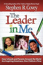 The leader in me : how extraordinary, everyday schools are inspiring greatness, one child at a time