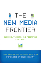 The new media frontier : blogging, vlogging, and podcasting for Christ