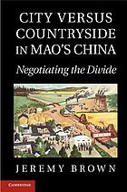 City versus countryside in Mao's China : negotiating the divide