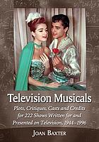 Television musicals : plots, critiques, casts, and credits for 222 shows written for and presented on television, 1944-1996