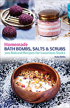 Homemade bath bombs, salts and scrubs : 300 natural recipes for luxurious soaks