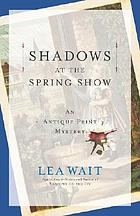 Shadows at the spring show : an antique print mystery