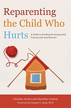 Reparenting the child who hurts : a guide to healing developmental trauma and attachments