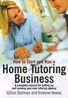 How to start and run your own home tutoring business : a complete business start-up manual for home tutors