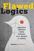 Flawed logics : strategic nuclear arms control from Truman to Obama