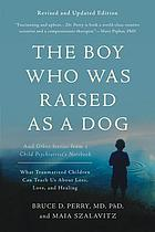 The boy who was raised as a dog : and other stories from a child psychiatrist's notebook : what traumatized children can teach us about loss, love, and healing