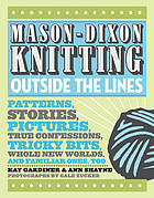 Mason-Dixon knitting outside the lines : patterns, stories, pictures, true confessions, tricky bits, whole new worlds, and familiar ones, too