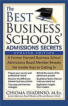 The best business schools' admissions secrets : a former Harvard Business School Admissions Board member reveals the insider keys to getting in