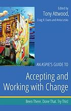 An Aspie's Guide to Accepting and Working with Change : Been There. Done That. Try This!.