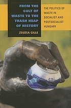 From the cult of waste to the trash heap of history : the politics of waste in socialist and postsocialist Hungary