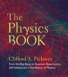 The physics book : from the Big Bang to Quantum Resurrection, 250 milestones in the history of physics
