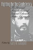 Fighting for the Confederacy : the personal recollections of General Edward Porter Alexander