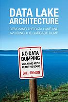 Data lake architecture : designing the data lake and avoiding the garbage dump