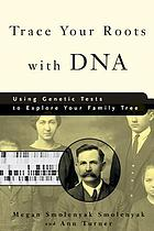 Trace your roots with DNA : using genetic tests to explore your family tree