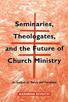 Seminaries, theologates, and the future of church ministry : an analysis of trends and transitions