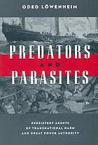 Predators and parasites : persistent agents of transnational harm and great power authority